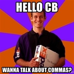 FedSex Shipping Guy - Hello CB WAnna talk about commas?