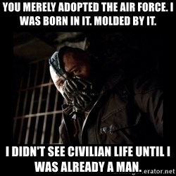 Bane Meme - You merely adopted the Air Force. I was born in it. Molded by it. I didn't see civilian life until I was already a man.