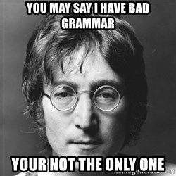 John Lennon - You may say I have bad grammar Your not the only one