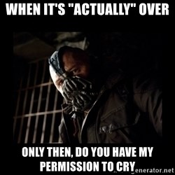 "Bane Meme - When it's ""ACTUALLY"" over only then, do you have my permission to cry"