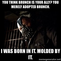 Bane Meme - You think brunch is your ally? You merely adopted brunch. I was born in it. Molded by it.