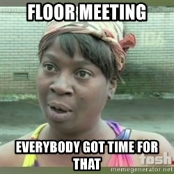 Everybody got time for that - FLOOR MEETING EVERYBODY GOT TIME FOR THAT