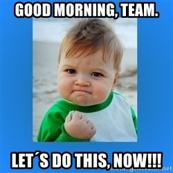 yes baby 2 - Good Morning, Team. Let´s do this, NOW!!!