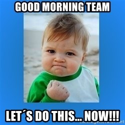 yes baby 2 - Good morning team Let´s do this... NOW!!!