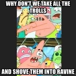 Pushing Patrick - why don't we take all the trolls and shove them into ravine