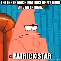 Patrick Wtf? - The Inner Machinations of my mind are an enigma. - Patrick Star