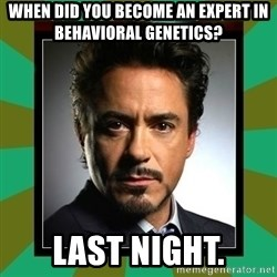 Tony Stark iron - When did you become an expert in behavioral genetics? Last night.