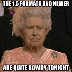 Unhappy Queen - The 1.5 formats and newer are quite rowdy tonight
