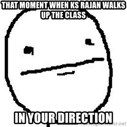 Poker Face Guy - that moment when ks rajan walks up the class in your direction