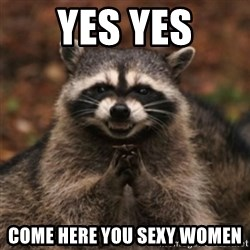 evil raccoon - YES YES COME HERE YOU SEXY WOMEN