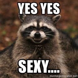 evil raccoon - yes yes sexy....