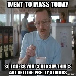 so i guess you could say things are getting pretty serious - went to mass today so i guess you could say things are getting pretty serious
