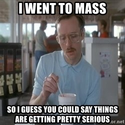 so i guess you could say things are getting pretty serious - i went to mass so i guess you could say things are getting pretty serious