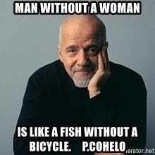 Paulo Coelho - Man without a woman is like a fish without a bicycle.     P.Cohelo