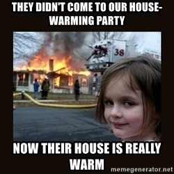 burning house girl - They didn't come to our house-warming party Now their house is really warm