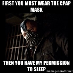 Bane Meme - First you must wear the CPap mask then you have my permission to sleep