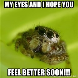 The Spider Bro - My eyes and I hope you  feel better soon!!!