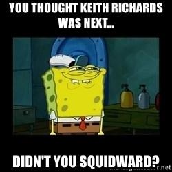 didnt you squidward - You thought Keith Richards was Next... Didn't you squidward?