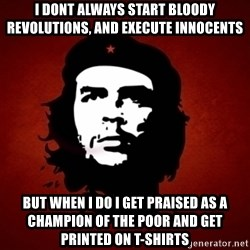 Che Guevara Meme - i dont always start bloody revolutions, and execute innocents  but when i do i get praised as a champion of the poor and get printed on t-shirts