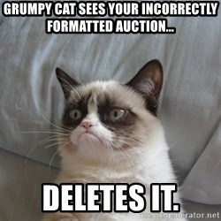Grumpy cat good - Grumpy cat sees your incorrectly formatted auction... deletes it.