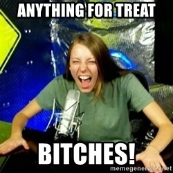 Unfunny/Uninformed Podcast Girl - Anything for TREAT Bitches!