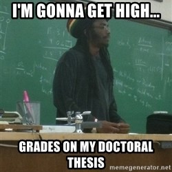 rasta science teacher - I'm gonna get high... grades on my doctoral thesis