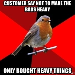 Retail Robin - customer say not to make the bags heavy only bought heavy things