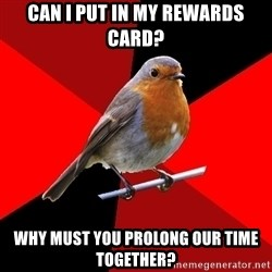 Retail Robin - can i put in my rewards card? why must you prolong our time together?