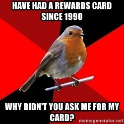 Retail Robin - Have had a rewards card since 1990 why didn't you ask me for my card?