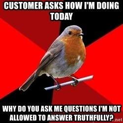 Retail Robin - customer asks how i'm doing today why do you ask me questions i'm not allowed to answer truthfully?