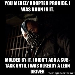 Bane Meme - You merely adopted provide. I was born in it. molded by it. I didn't add a sub-task until i was already a lean driver