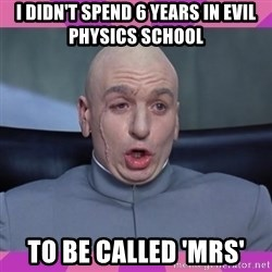 drevil - I didn't spend 6 years in evil physics school to be called 'mrs'
