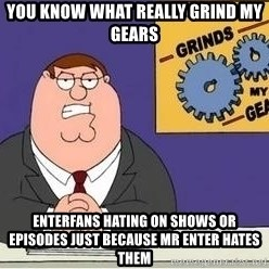 Grinds My Gears Peter Griffin - you know what really grind my gears enterfans hating on shows or episodes just because mr enter hates them