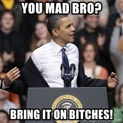 obama come at me bro - You mad bro? Bring it on bitches!