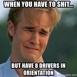 Crying Dawson - When you have to shit... But have 8 drivers in orientation
