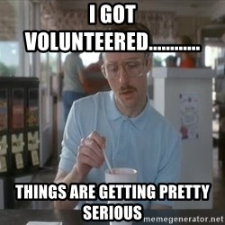Things are getting pretty Serious (Napoleon Dynamite) - I got volunteered............ Things are getting pretty Serious