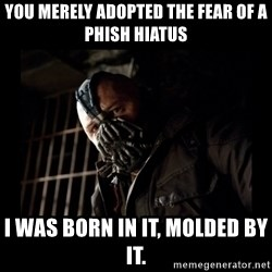 Bane Meme - you merely adopted the fear of a phish hiatus i was born in it, molded by it.