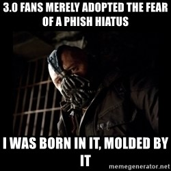 Bane Meme - 3.0 fans merely adopted the fear of a phish hiatus i was born in it, molded by it