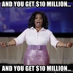 free giveaway oprah - And you get $10 million... And you get $10 Million...
