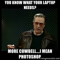 Christopher Walken Cowbell - you know what your laptop needs? more cowbell....i mean photoshop.