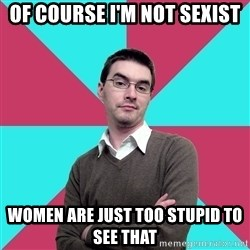 Privilege Denying Dude - Of course i'm not sexist Women are just too stupid to see that