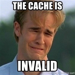 90s Problems - the cache is invalid