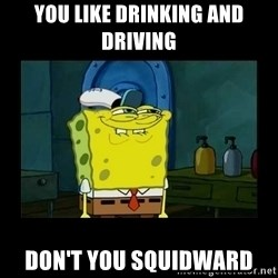 didnt you squidward - you like drinking and driving don't you squidward