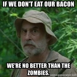 The Dale Face - If we don't eat our bacon we're no better than the zombies.