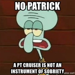 no patrick mayonnaise is not an instrument - NO PATRICK A PT CRUISER IS NOT AN INSTRUMENT OF SOBRIETY
