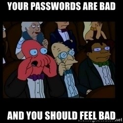 X is bad and you should feel bad - Your passwords are bad and you should feel bad
