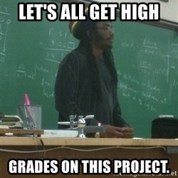 rasta science teacher - Let's all get high Grades on this project.