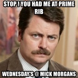 history ron swanson - STOP ! YOU HAD ME AT PRIME RIB  WEDNESDAY'S @ MICK MORGANS
