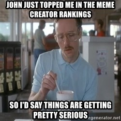 so i guess you could say things are getting pretty serious - John just topped me in the meme creator rankings So I'd say things are getting pretty serious