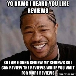 XZIBITHI - Yo dawg i heard you like reviews so i am gonna review my reviews so i can review the reviews while you wait for more reviews